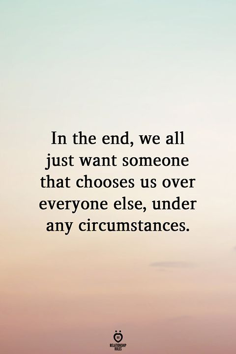 In The End, We All Just Want Someone That Chooses Us Over Everyone Else, Under Any Circumstances