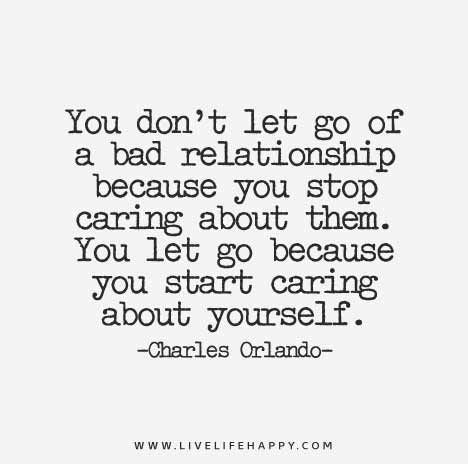 You Don T Let Go Of A Bad Relationship Because You Stop Caring About Them You Let Go Because You Start Caring About Yourself Love Life Quotes Bad Relationship Quotes Bad Relationship