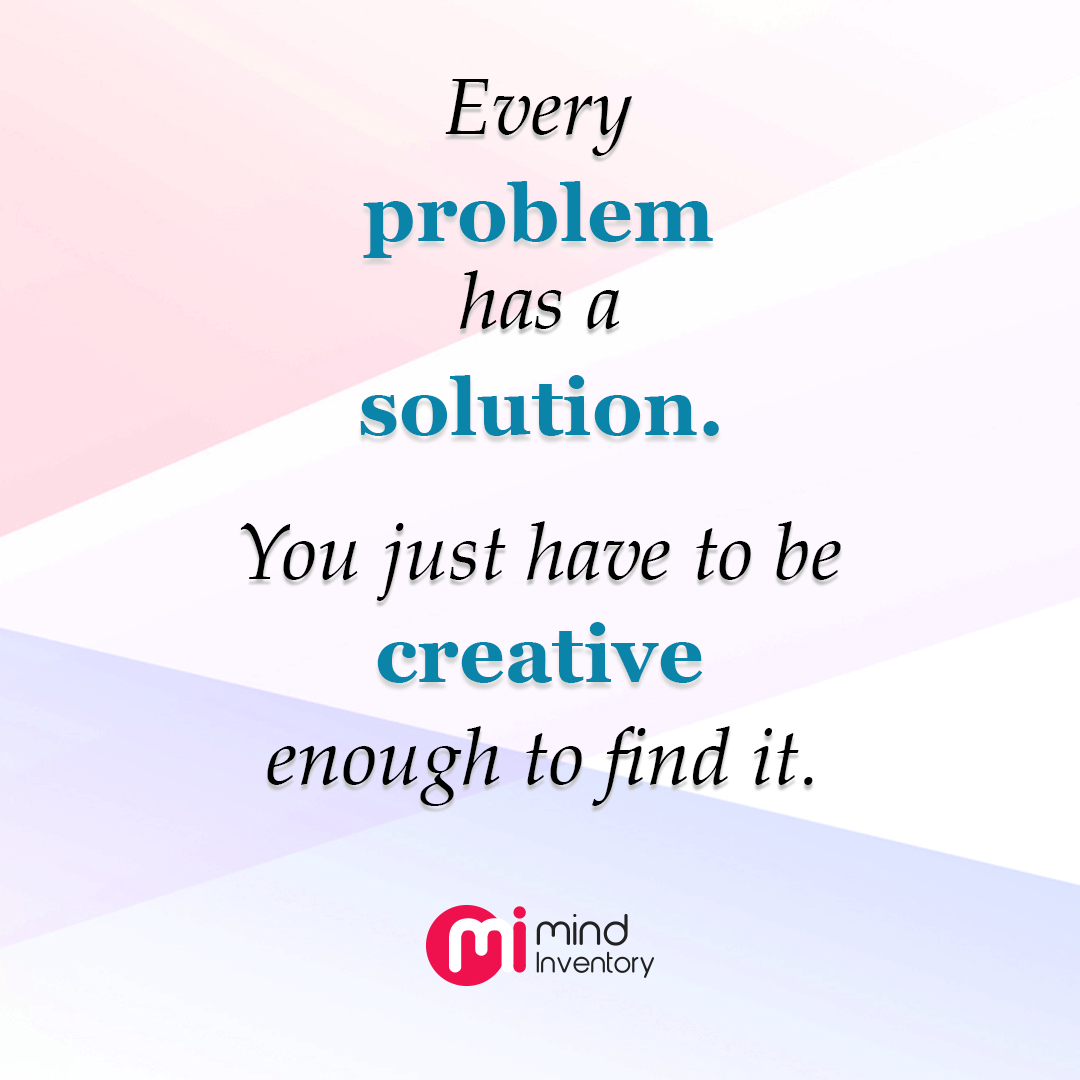 Every Problem Has A Solution You Just Have To Be Creative