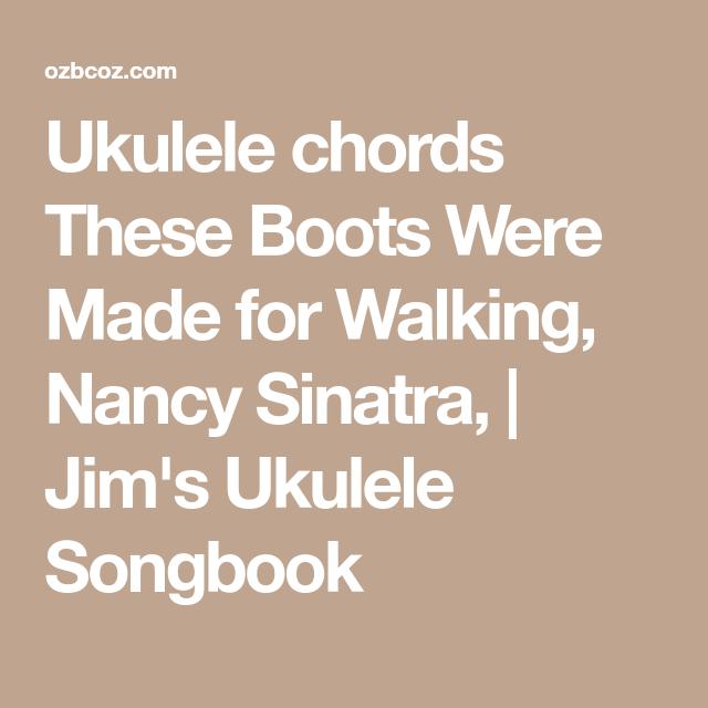 Ukulele Chords These Boots Were Made For Walking Nancy Sinatra Jim S Ukulele Songbook Ukulele Chords Nancy Sinatra Ukulele