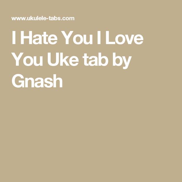 I Hate You I Love You Uke Tab By Gnash Uke Tabs Pinterest Uke
