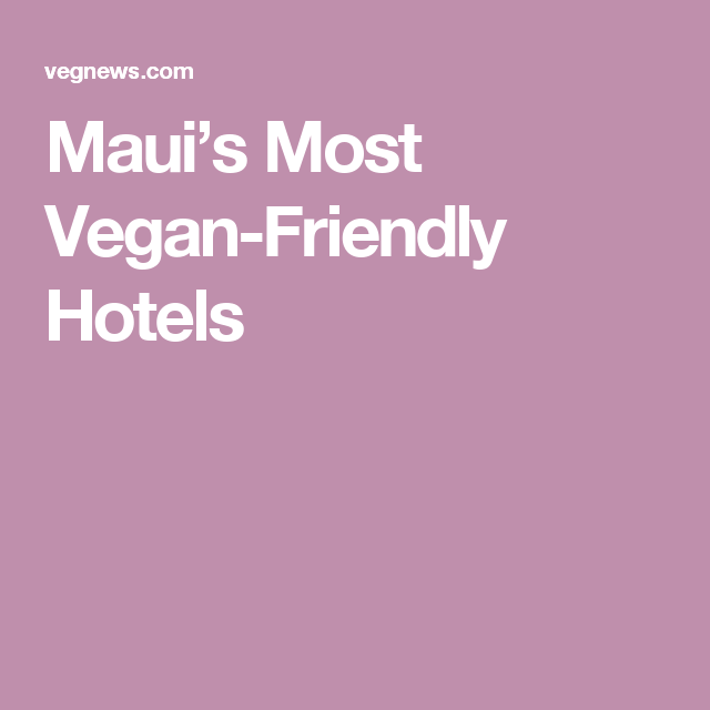 It S Always Summer In Maui Where A Slew Of Upscale Resorts And Quaint Inns Are Adding Plant Based Options To Their Menus