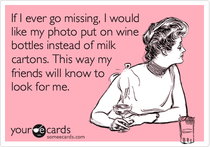 Funny Courtesy Hello Ecard: If I ever go missing, I would like my photo put on wine bottles instead of milk cartons. This way my friends will know to look for me.