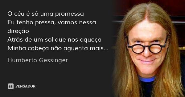 O céu é só uma promessa Eu tenho pressa, vamos nessa direção Atrás de um sol que nos aqueça Minha cabeça não aguenta mais... — Humberto Gessinger