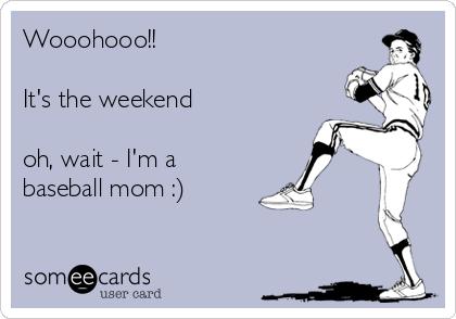 Wooohooo It S The Weekend Oh Wait I M A Baseball Mom