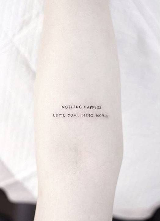 """Nothing happens until something moves"" tattoo on the left inner forearm"