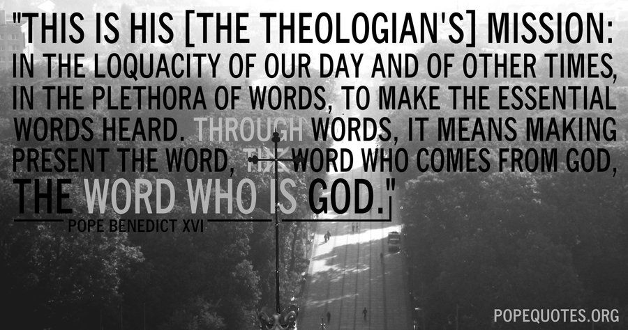 """This is his [the theologian's] mission: in the loquacity of our day and of other times, in the plethora of words, to make the essential words heard. Through words, it means making present the Word, the Word who comes from God, the Word who is God.""  – Pope Benedict XVI  http://www.popequotes.org/"
