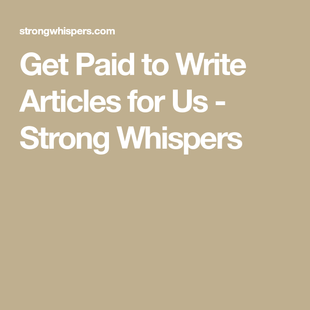 Get Paid to Write Articles for Us - Strong Whispers | Freelance