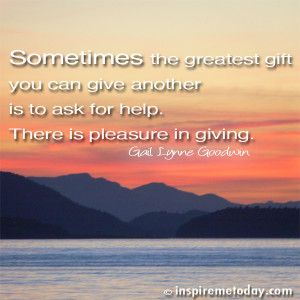 Sometimes the greatest gift you can give another is to ask for help. There is pleasure in giving. | Inspire Me Today®