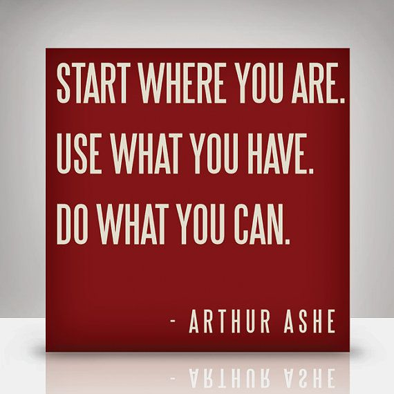Start where you are. Use what you have. Do what you can.--Arthur Ashe - this is a great quote to share with people who want to help change the world, but are overwhelmed or discouraged.