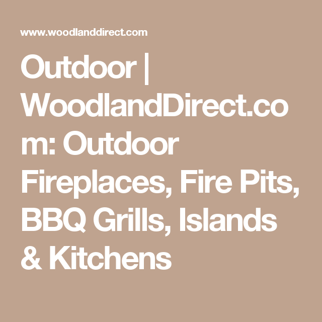 Outdoor | WoodlandDirect.com: Outdoor Fireplaces, Fire Pits, BBQ Grills, Islands & Kitchens