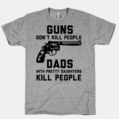 Guns Dads Pretty Daughters Kill People T-SHIRT Daddy Husband Gift Birthday
