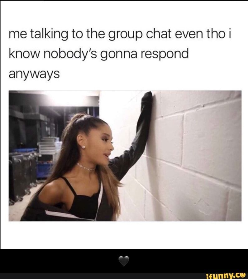 Me Talking To The Group Chat Even Tho I Know Nobody S Gonna Respond Anyways Ifunny Top Memes Stupid Funny Memes Funny Relatable Memes