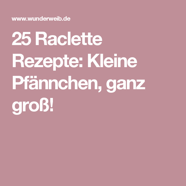 25 raclette rezepte kleine pf nnchen ganz gro party. Black Bedroom Furniture Sets. Home Design Ideas
