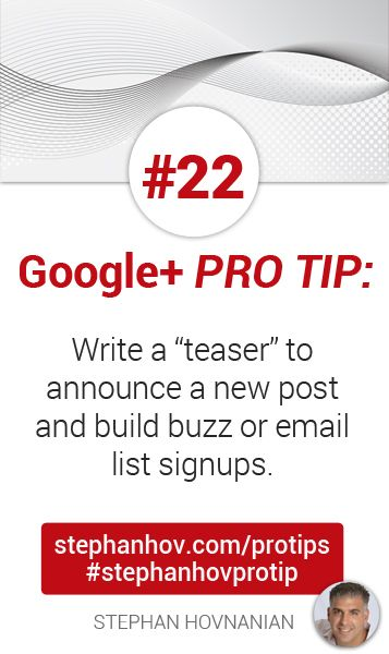 "#stephanhovprotip | Google+ Pro Tip #22:  Write a ""teaser"" to announce a new post or event, and build buzz, email signups, or notification circle opt-ins. Get more tips at http://stephanhov.com/protips #googleplus"