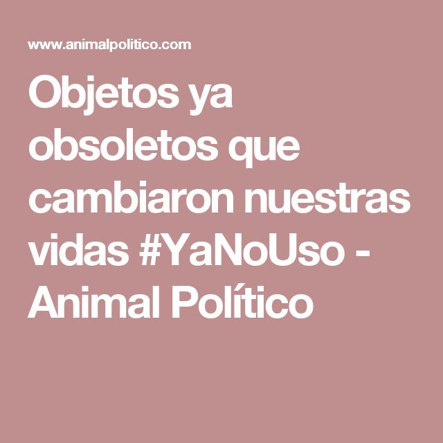 Objetos ya obsoletos que cambiaron nuestras vidas #YaNoUso - Animal Político
