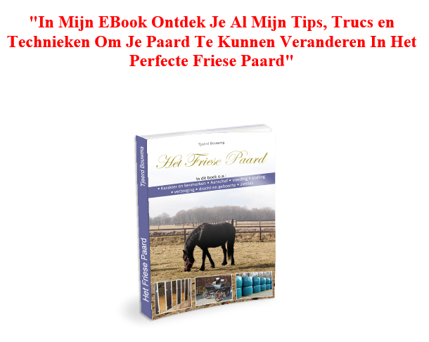 """""""In Mijn EBook Handboek Ontdek Je Al Mijn Tips, Trucs en Technieken Om Je Paard Te Kunnen Veranderen In Het Perfecte Friese Paard""""."""