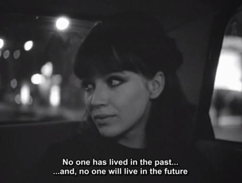 """""""No one has lived in the past and no one will live in the future."""" -- Alphaville"""""""""""