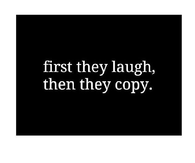 """First they laugh....then they copy."""