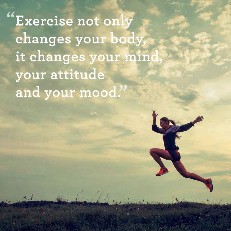 Exercise not only changes your body it changes your