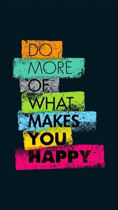 Do more of what makes you happy…..