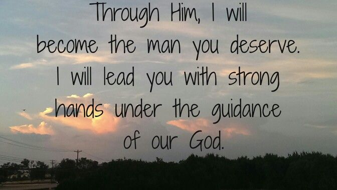 Through Him, I will become the man you deserve.  Man of God