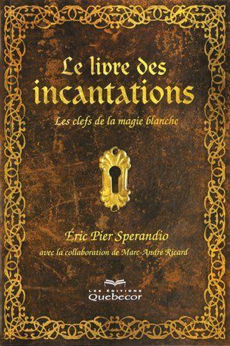 Le Livre Des Incantations 2e Edition Clefs De La Magie Blanche Les De Eric Pier Sperandio Http Www Amazon Ca Dp 2764013 Grimoire Candle Magic Invocation