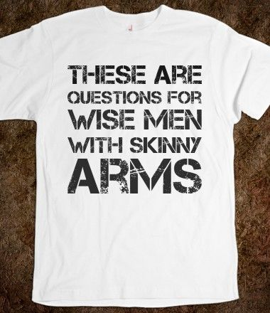 These are questions for wise men with skinny arms ,Custom T Shirts For Men.