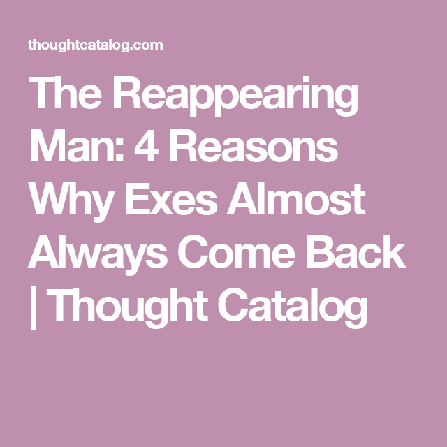 The Reappearing Man 4 Reasons Why Exes Almost Always Come Back Exes Comebacks Thought Catalog
