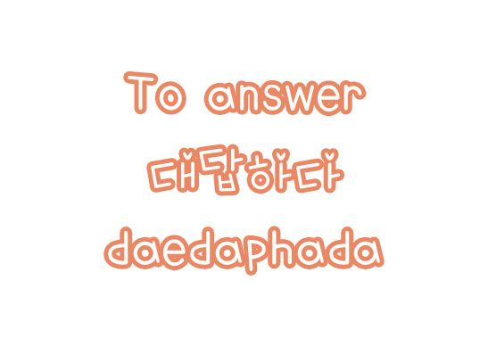 대답하다: To answer
