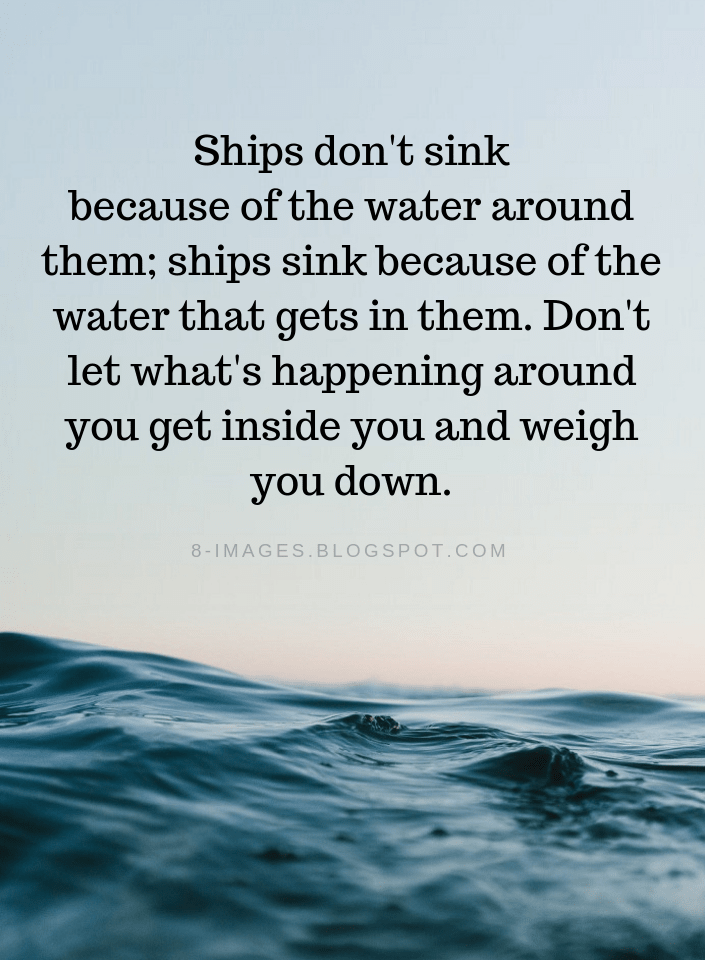 Quotes Ships don't sink because of the water around them; ships sink because of the  - Quotes
