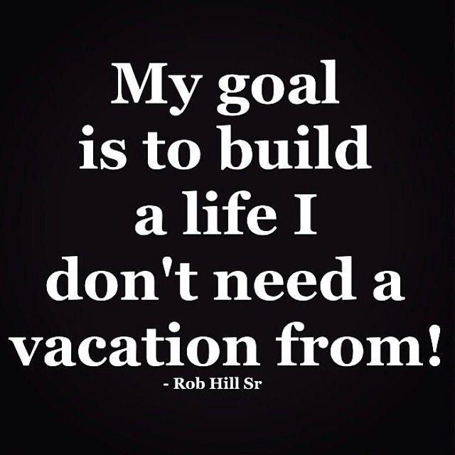 Build a life you don't need a vacation from! | Inspirational ...