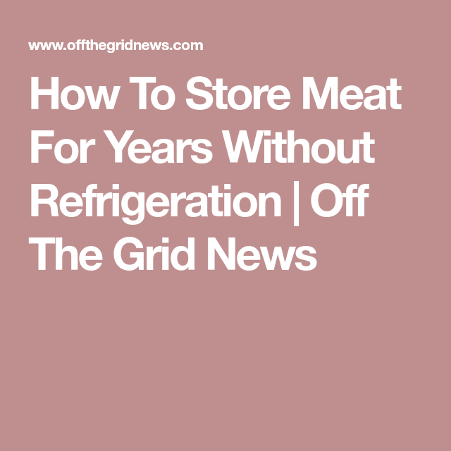 How To Store Meat For Years Without Refrigeration | Off The Grid News
