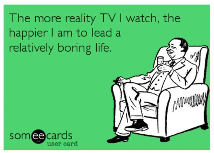 The More Reality Tv I Watch The Happier I Am To Lead A Relatively Boring Life Boring Life Reality Tv Reality