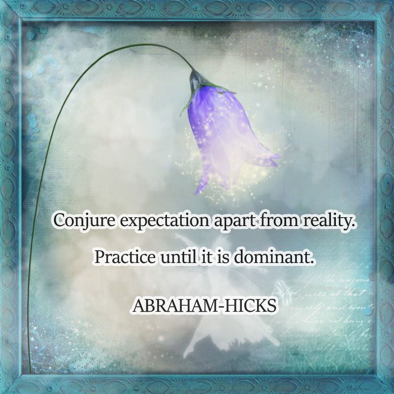 ABRAHAM-HICKS - ''Conjure expectation apart from reality.''