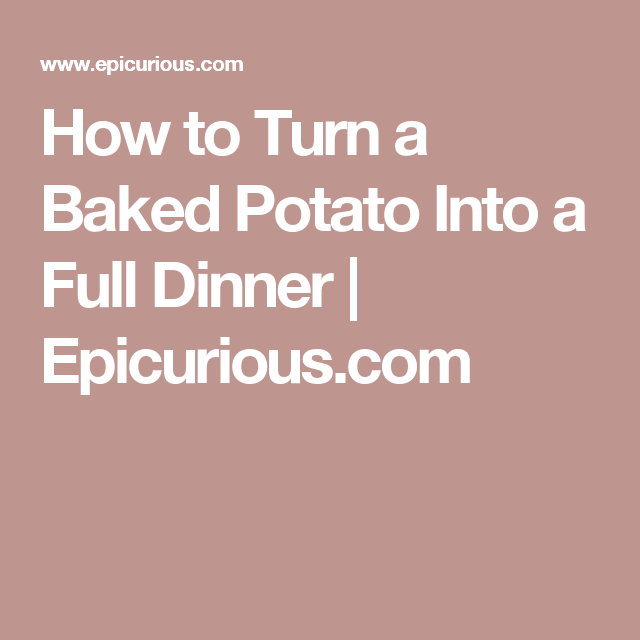 How to Turn a Baked Potato Into a Full Dinner | Epicurious.com