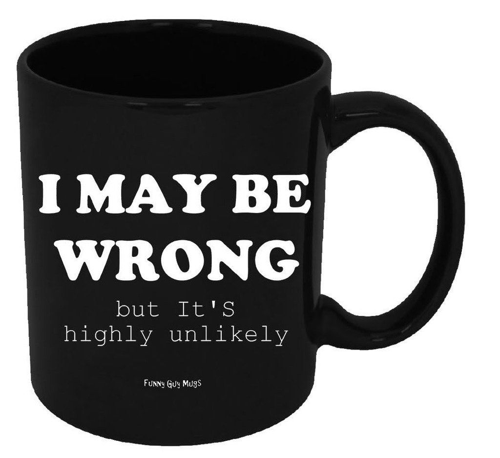 Funny Guy Mugs I May Be Wrong But It's Highly Unlikely ...