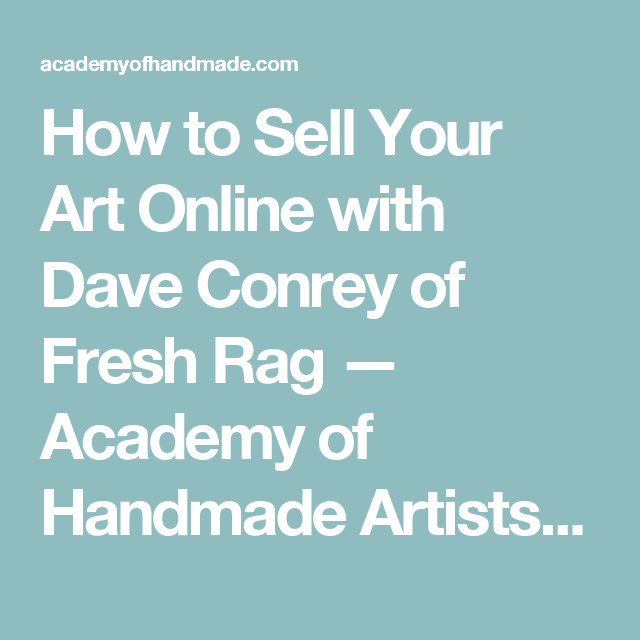 How to Sell Your Art Online with Dave Conrey of Fresh Rag — Academy of Handmade Artists and Supporters