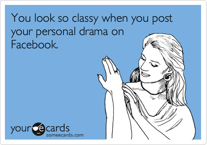You Look So Classy When You Post Your Personal Drama On Facebook Cry For Help Ecard Funny Quotes Facebook Humor Ecards Funny