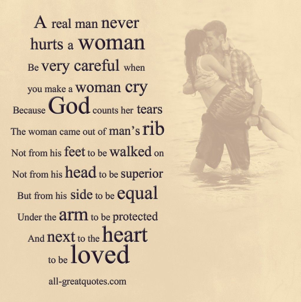 A real man never hurts a woman Be very careful when you make a woman cry