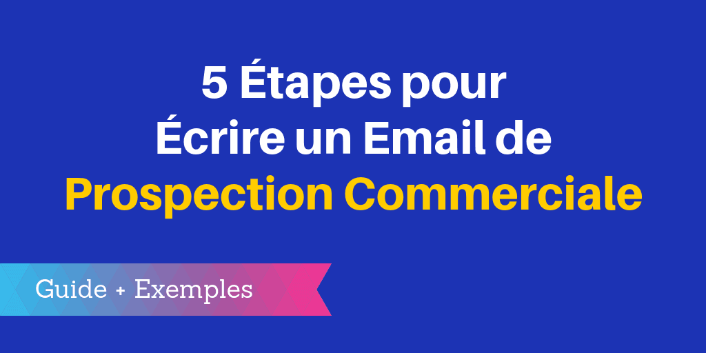 5 Etapes Pour Ecrire Un Email De Prospection Commerciale Efficace Guide Exemples Prospection Commerciale Commercial Ecrire