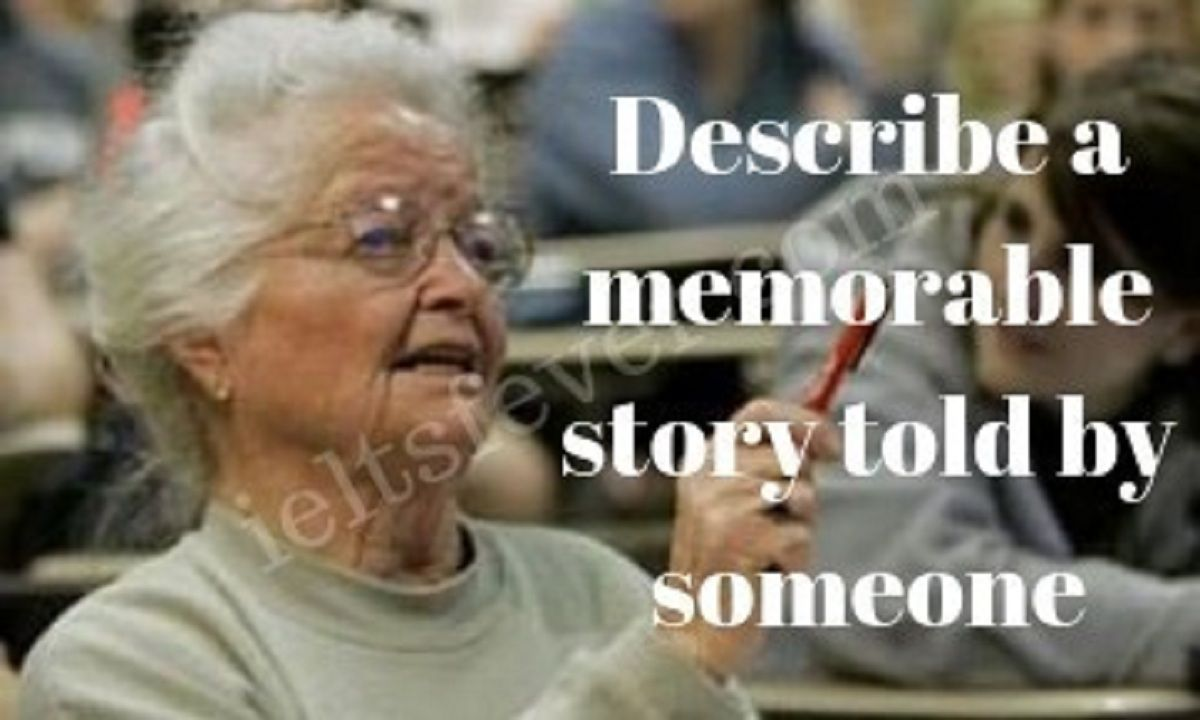 Describe A Memorable Story Told By Someone You Should Say Who Told You What Was The Story What Do You Taught How To Memorize Things Ielts Last Day Of College