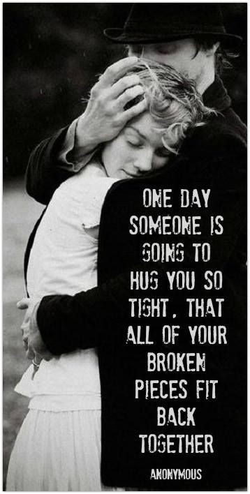 One Day Soon Someone Is Going To Hold You So Tight That All Your