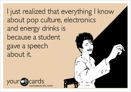 I just realized that everything I know about pop culture, electronics and energy drinks is because a student gave a speech about it.