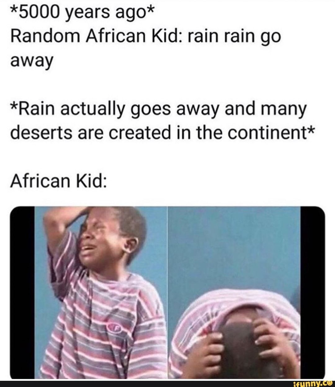 5000 Years Ago Random African Kid Rain Rain Go Away Rain Actually Goes Away And Many Deserts Are Created In The Continent African Kid Ifunny Going To Rain African Memes Weather Memes