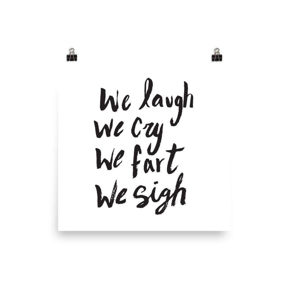 We Laugh, We Cry, We Fart, We Sigh Art Print