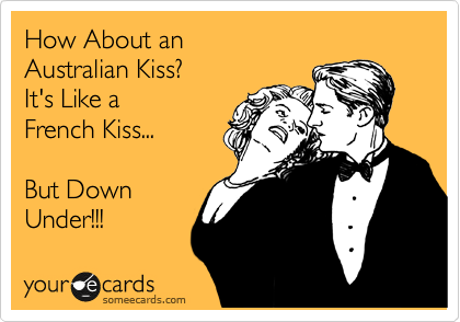How About An Australian Kiss It S Like A French Kiss But Down Under Someecards Ecards Funny Words