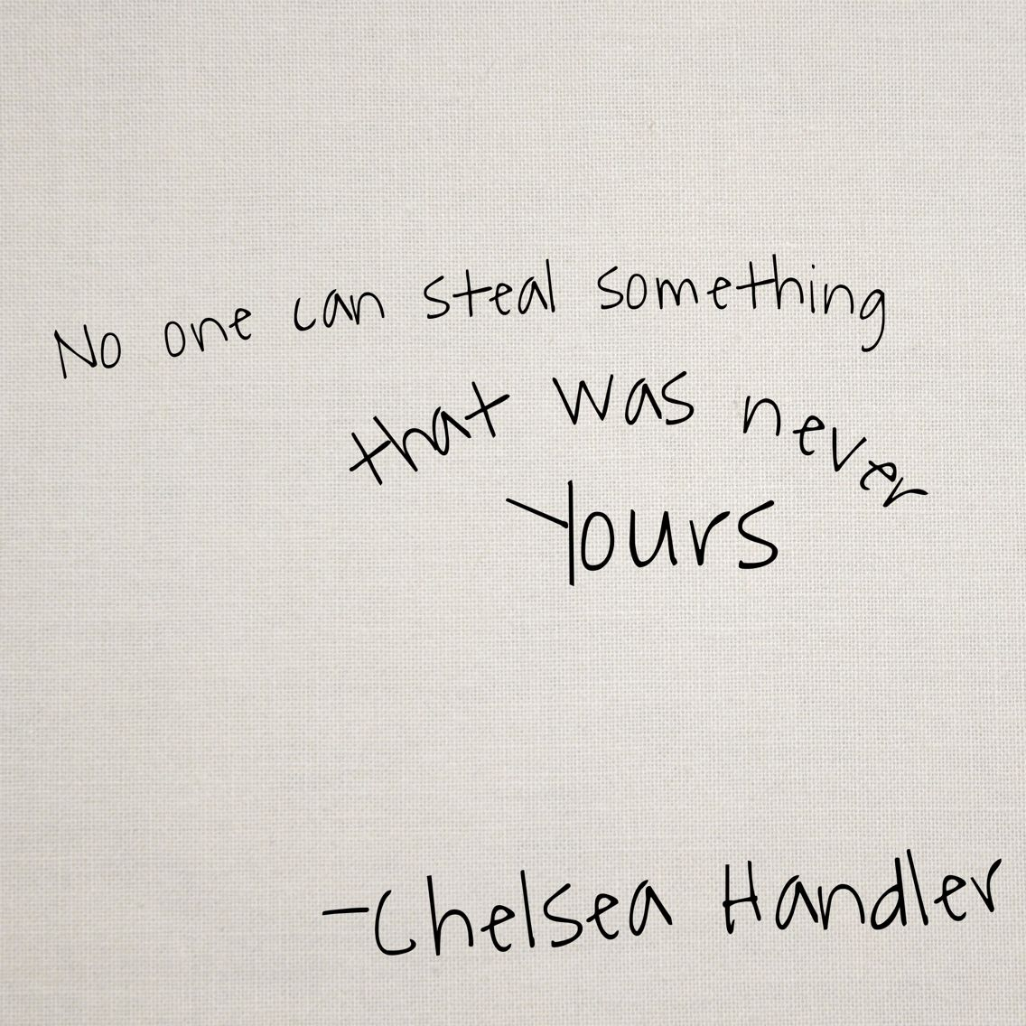 No One Can Steal Something That Was Never Yours Chelsea Handler Quote Chelsea Handler Quotes Inspirational Quotes Love Me Quotes