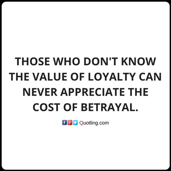 Those who don't know the value of loyalty can never