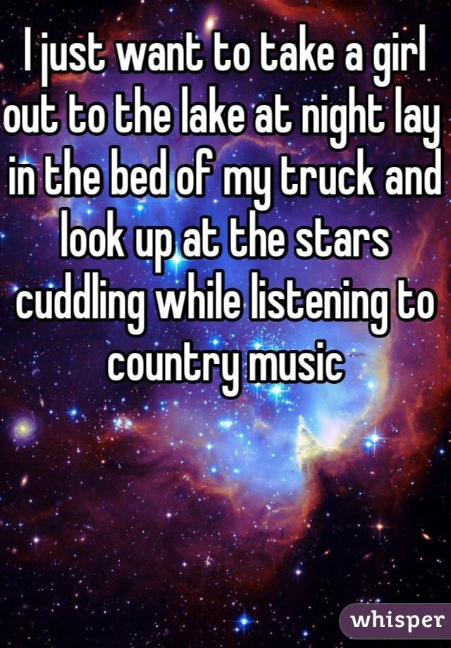 I Just Want To Take A Girl Out To The Lake At Night Lay In The Bed Of My Truck And Look Up At The Stars Cuddling While Liste Country Music